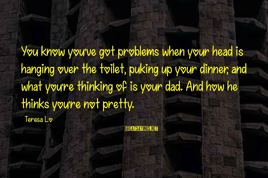 What Is Beauty Sayings By Teresa Lo: You know you've got problems when your head is hanging over the toilet, puking up