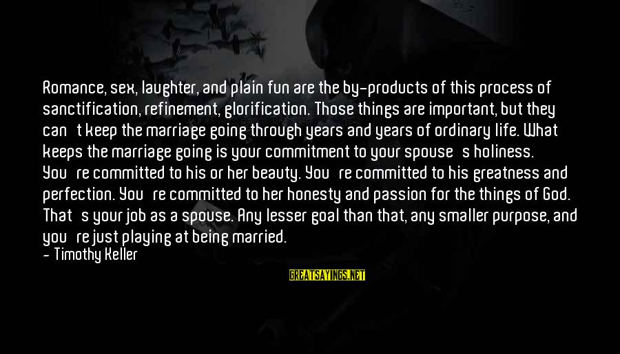 What Is Beauty Sayings By Timothy Keller: Romance, sex, laughter, and plain fun are the by-products of this process of sanctification, refinement,