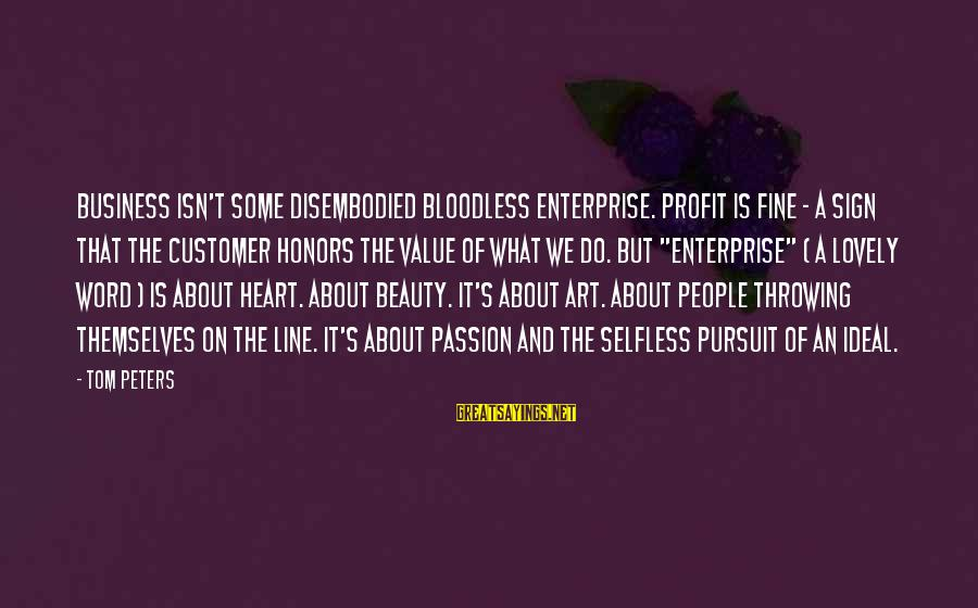 What Is Beauty Sayings By Tom Peters: Business isn't some disembodied bloodless enterprise. Profit is fine - a sign that the customer