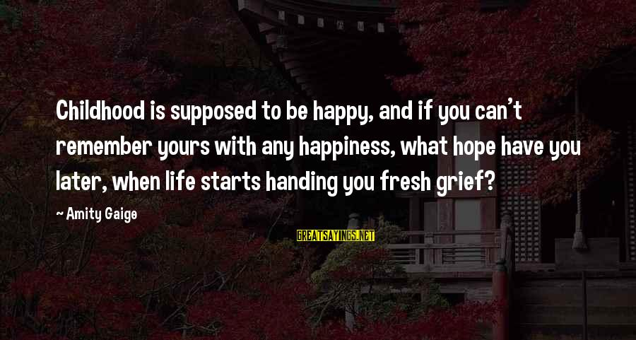 What Is Yours Sayings By Amity Gaige: Childhood is supposed to be happy, and if you can't remember yours with any happiness,