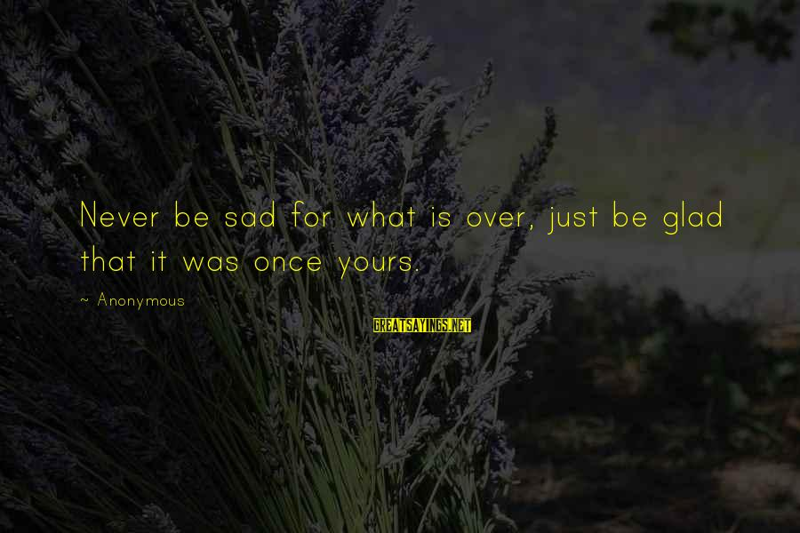 What Is Yours Sayings By Anonymous: Never be sad for what is over, just be glad that it was once yours.