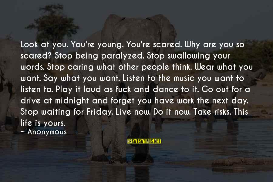 What Is Yours Sayings By Anonymous: Look at you. You're young. You're scared. Why are you so scared? Stop being paralyzed.