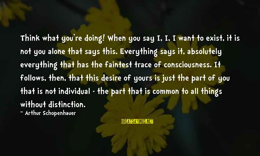 What Is Yours Sayings By Arthur Schopenhauer: Think what you're doing! When you say I, I, I want to exist, it is