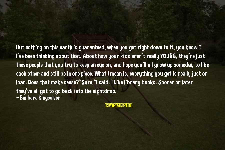 What Is Yours Sayings By Barbara Kingsolver: But nothing on this earth is guaranteed, when you get right down to it, you