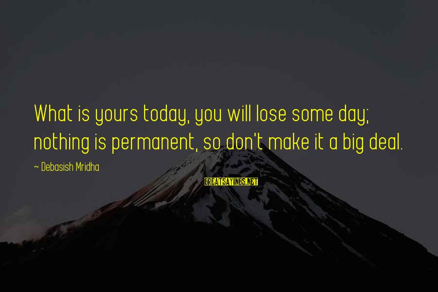 What Is Yours Sayings By Debasish Mridha: What is yours today, you will lose some day; nothing is permanent, so don't make