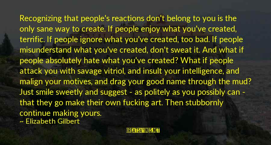 What Is Yours Sayings By Elizabeth Gilbert: Recognizing that people's reactions don't belong to you is the only sane way to create.