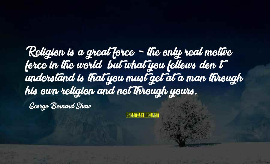 What Is Yours Sayings By George Bernard Shaw: Religion is a great force - the only real motive force in the world; but