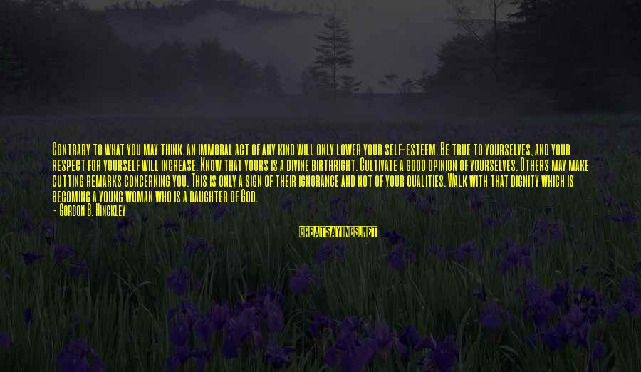 What Is Yours Sayings By Gordon B. Hinckley: Contrary to what you may think, an immoral act of any kind will only lower