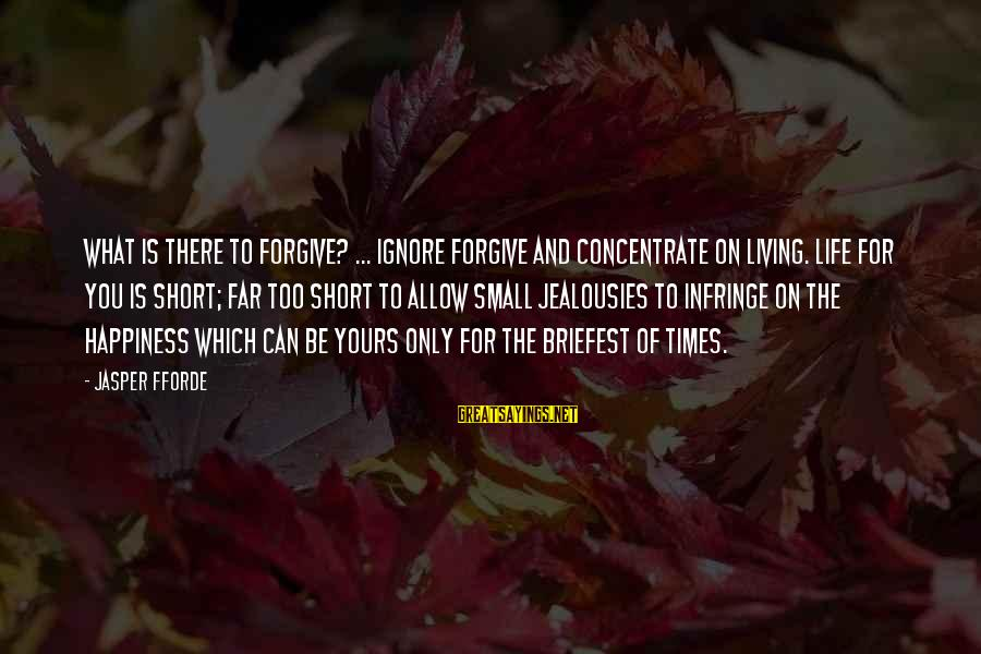 What Is Yours Sayings By Jasper Fforde: What is there to forgive? ... Ignore forgive and concentrate on living. Life for you