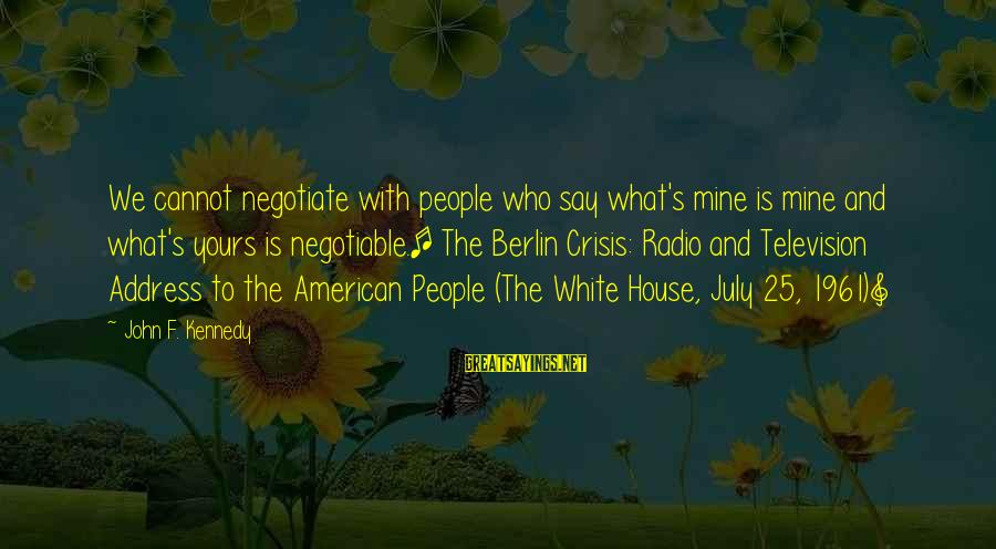 What Is Yours Sayings By John F. Kennedy: We cannot negotiate with people who say what's mine is mine and what's yours is