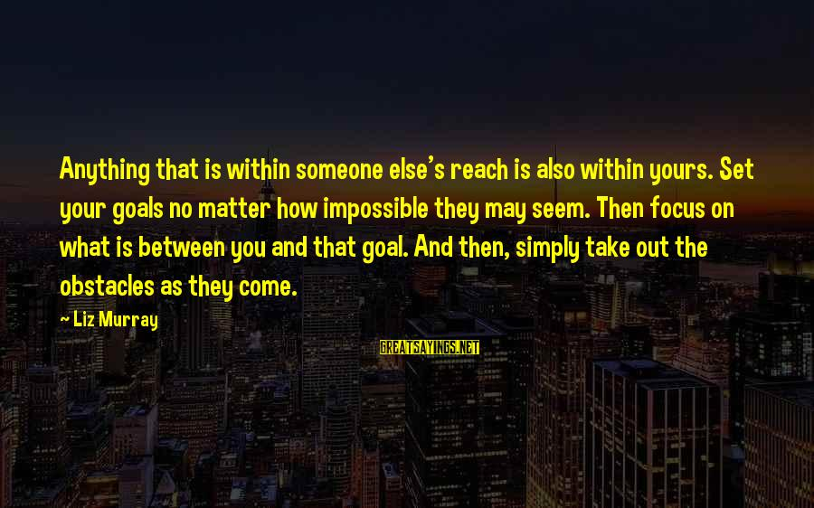 What Is Yours Sayings By Liz Murray: Anything that is within someone else's reach is also within yours. Set your goals no