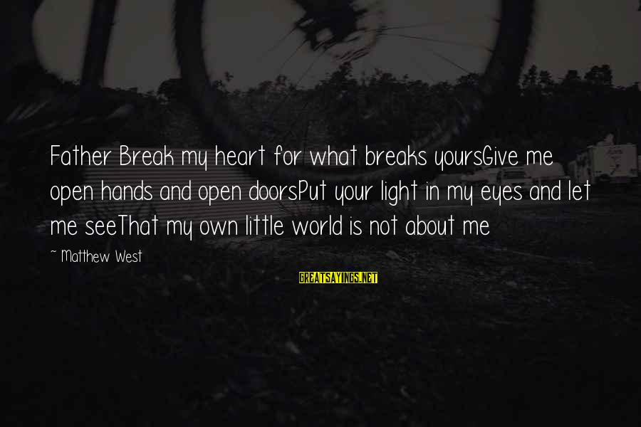 What Is Yours Sayings By Matthew West: Father Break my heart for what breaks yoursGive me open hands and open doorsPut your