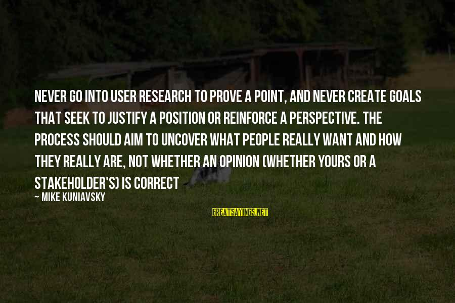 What Is Yours Sayings By Mike Kuniavsky: Never go into user research to prove a point, and never create goals that seek
