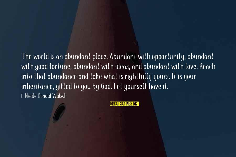 What Is Yours Sayings By Neale Donald Walsch: The world is an abundant place. Abundant with opportunity, abundant with good fortune, abundant with