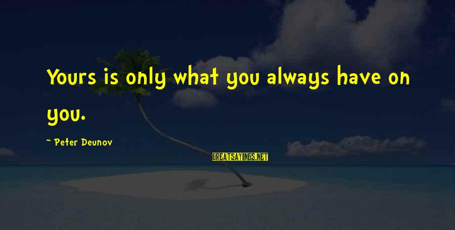 What Is Yours Sayings By Peter Deunov: Yours is only what you always have on you.