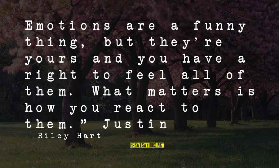 What Is Yours Sayings By Riley Hart: Emotions are a funny thing, but they're yours and you have a right to feel