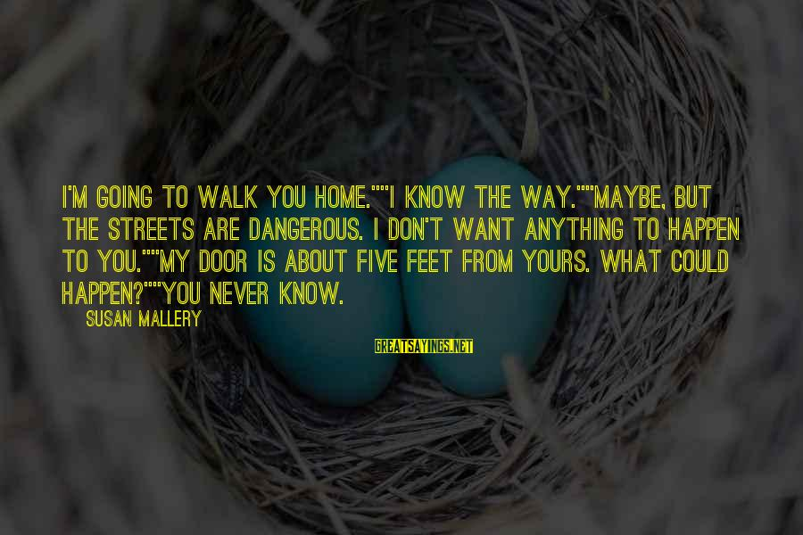 """What Is Yours Sayings By Susan Mallery: I'm going to walk you home.""""""""I know the way.""""""""Maybe, but the streets are dangerous. I"""