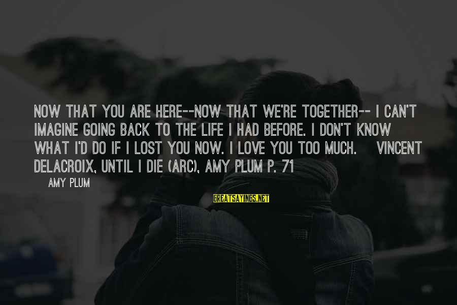 What Love Can Do Sayings By Amy Plum: Now that you are here--now that we're together-- I can't imagine going back to the