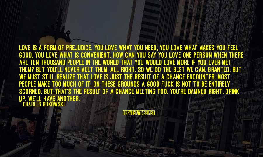 What Love Can Do Sayings By Charles Bukowski: Love is a form of prejudice. You love what you need, you love what makes