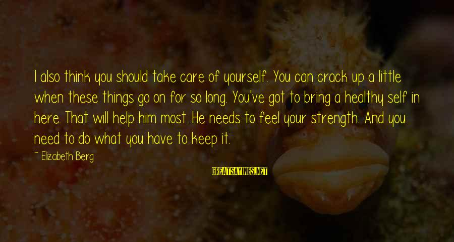 What Love Can Do Sayings By Elizabeth Berg: I also think you should take care of yourself. You can crack up a little