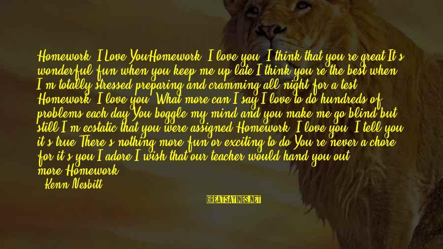What Love Can Do Sayings By Kenn Nesbitt: Homework, I Love YouHomework, I love you. I think that you're great.It's wonderful fun when