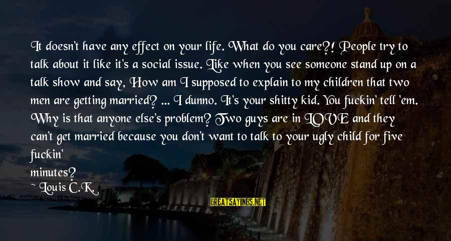 What Love Can Do Sayings By Louis C.K.: It doesn't have any effect on your life. What do you care?! People try to