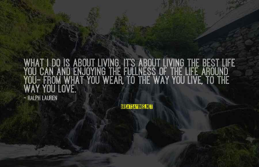 What Love Can Do Sayings By Ralph Lauren: What I do is about living. It's about living the best life you can and