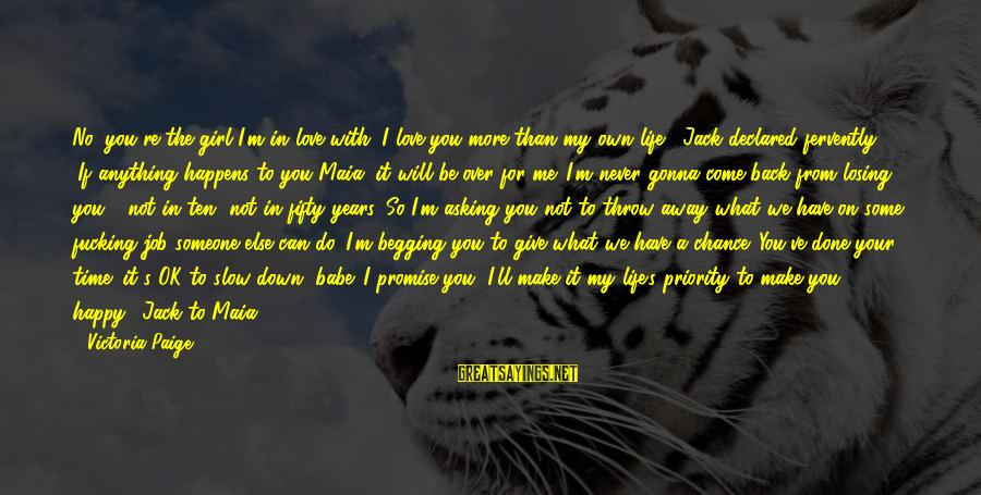 What Love Can Do Sayings By Victoria Paige: No, you're the girl I'm in love with. I love you more than my own
