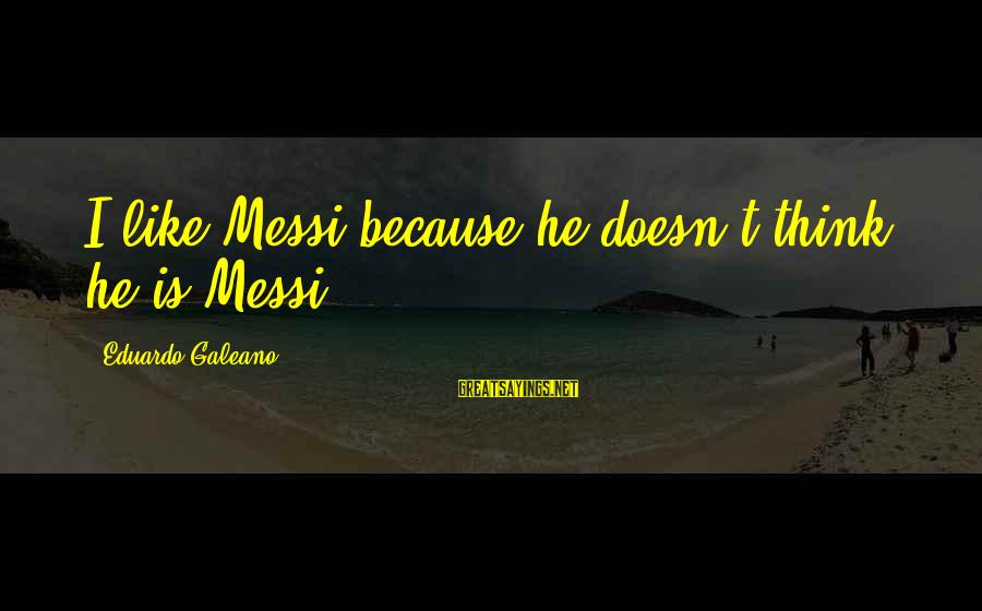 What She Saw Lucinda Rosenfeld Sayings By Eduardo Galeano: I like Messi because he doesn't think he is Messi.