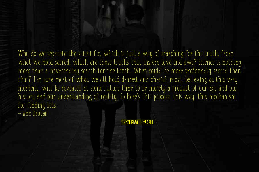 What We Do For Love Sayings By Ann Druyan: Why do we separate the scientific, which is just a way of searching for the