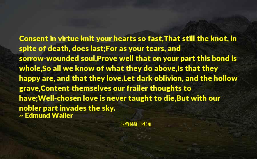 What We Do For Love Sayings By Edmund Waller: Consent in virtue knit your hearts so fast,That still the knot, in spite of death,