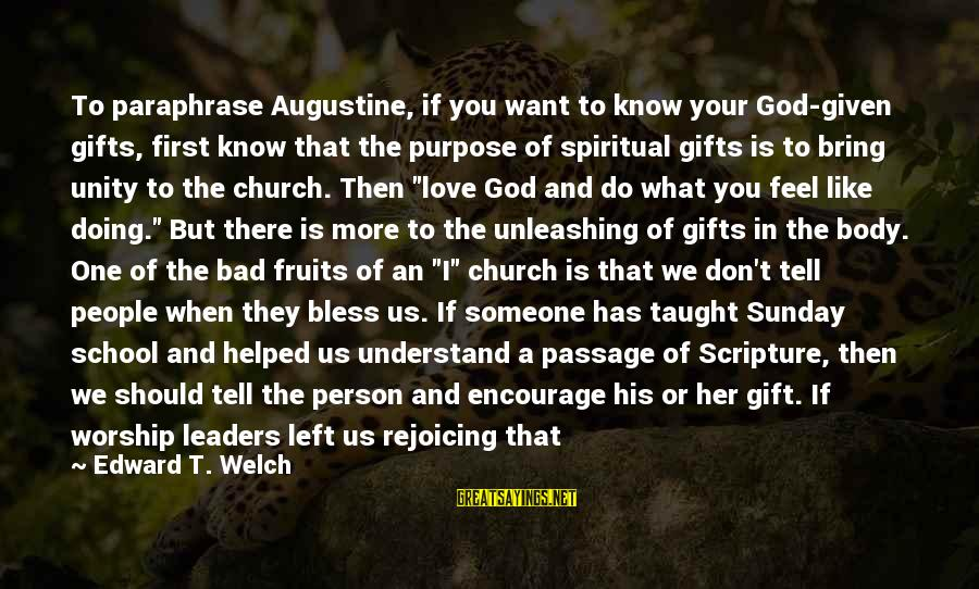 What We Do For Love Sayings By Edward T. Welch: To paraphrase Augustine, if you want to know your God-given gifts, first know that the