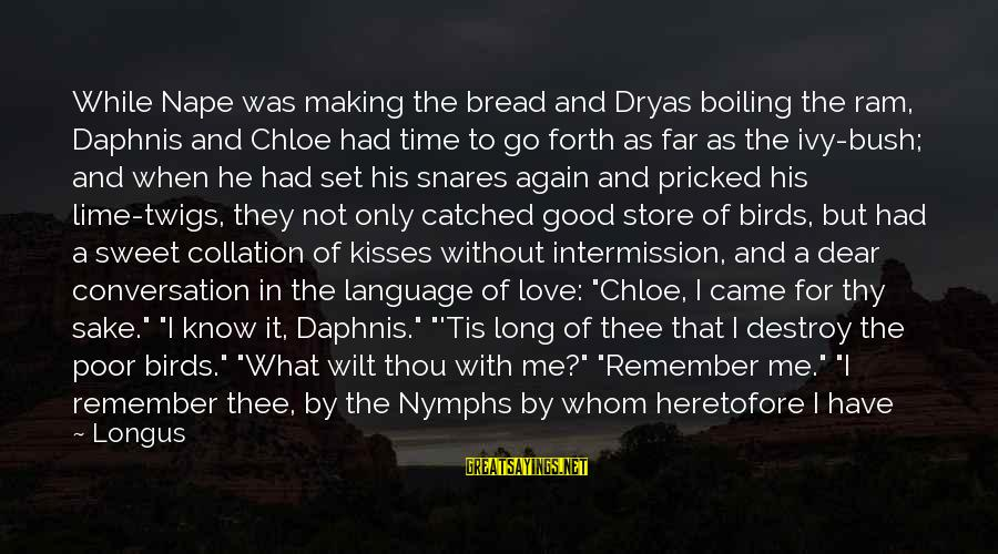 What We Do For Love Sayings By Longus: While Nape was making the bread and Dryas boiling the ram, Daphnis and Chloe had