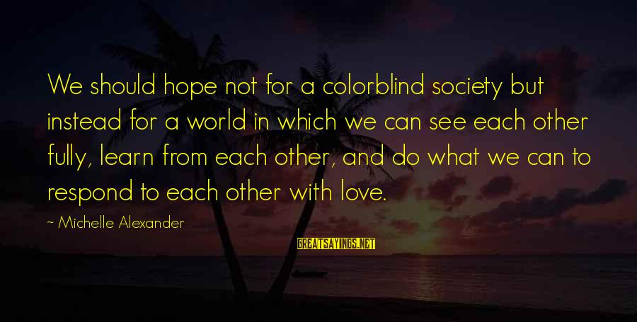 What We Do For Love Sayings By Michelle Alexander: We should hope not for a colorblind society but instead for a world in which