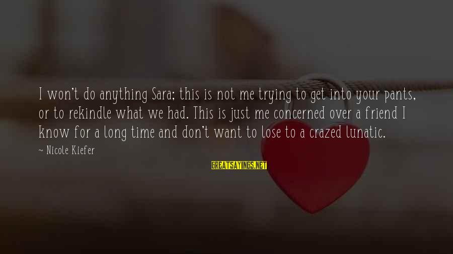 What We Do For Love Sayings By Nicole Kiefer: I won't do anything Sara; this is not me trying to get into your pants,