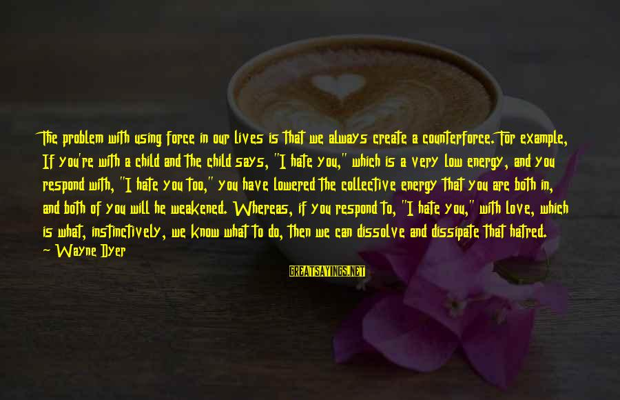 What We Do For Love Sayings By Wayne Dyer: The problem with using force in our lives is that we always create a counterforce.