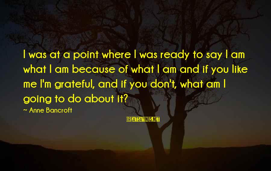 What You Like To Do Sayings By Anne Bancroft: I was at a point where I was ready to say I am what I