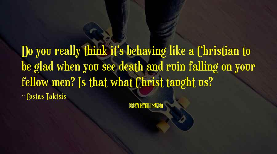 What You Like To Do Sayings By Costas Taktsis: Do you really think it's behaving like a Christian to be glad when you see