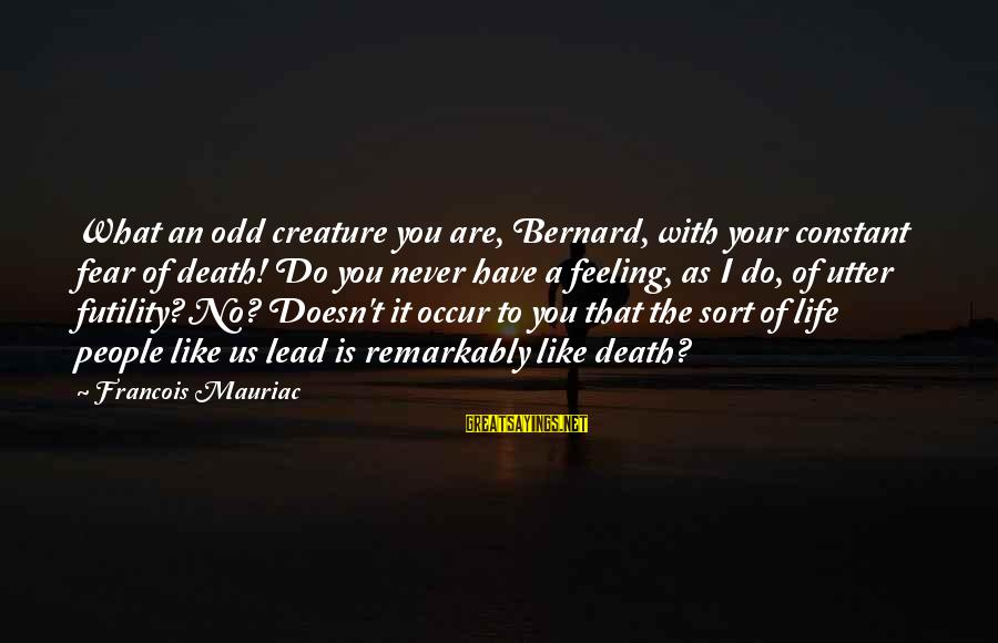 What You Like To Do Sayings By Francois Mauriac: What an odd creature you are, Bernard, with your constant fear of death! Do you