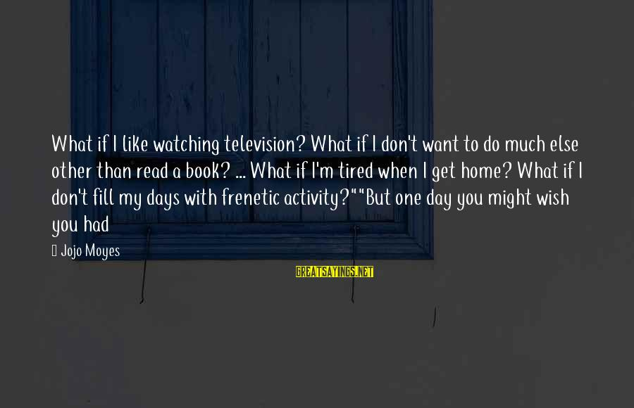 What You Like To Do Sayings By Jojo Moyes: What if I like watching television? What if I don't want to do much else