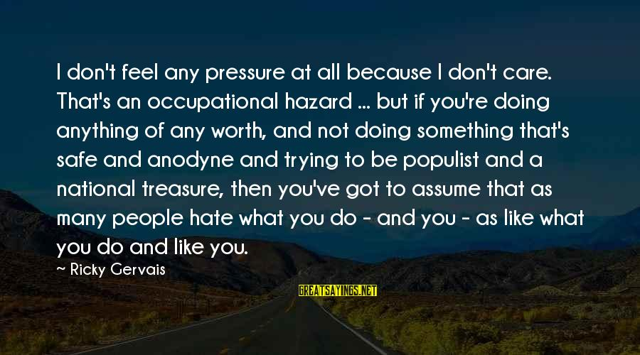 What You Like To Do Sayings By Ricky Gervais: I don't feel any pressure at all because I don't care. That's an occupational hazard
