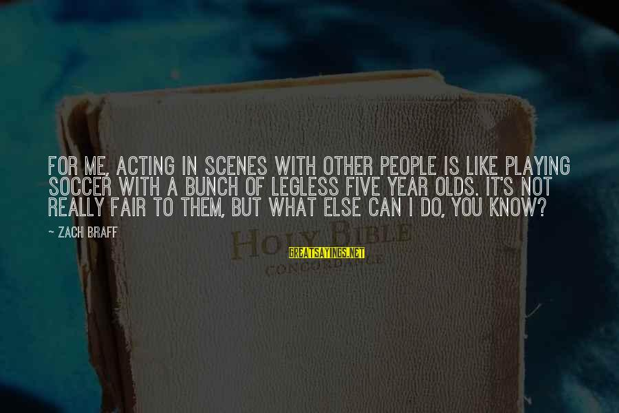 What You Like To Do Sayings By Zach Braff: For me, acting in scenes with other people is like playing soccer with a bunch