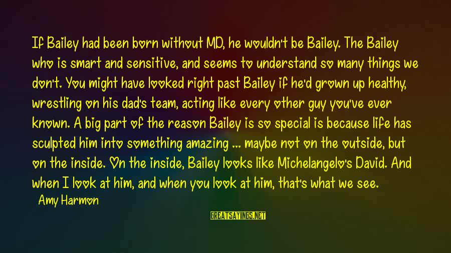What You See On The Outside Sayings By Amy Harmon: If Bailey had been born without MD, he wouldn't be Bailey. The Bailey who is