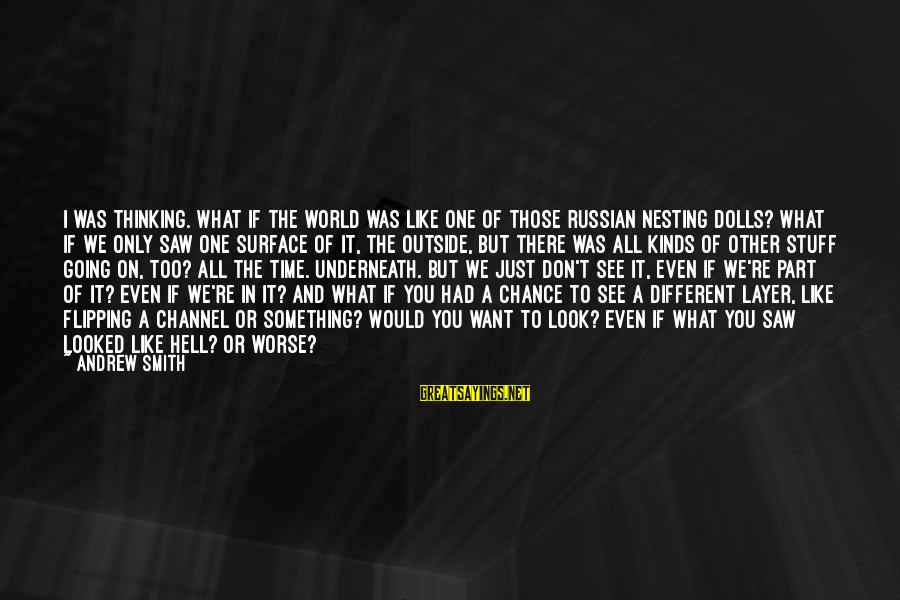 What You See On The Outside Sayings By Andrew Smith: I was thinking. What if the world was like one of those Russian nesting dolls?