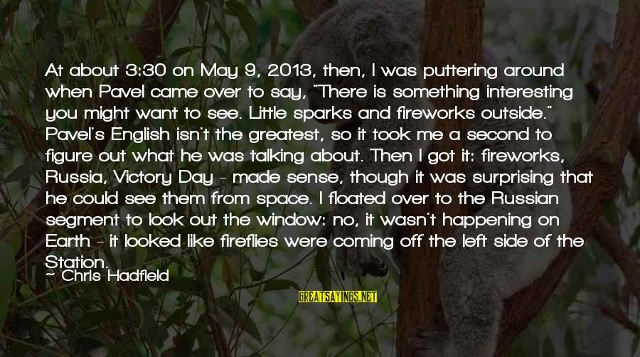 What You See On The Outside Sayings By Chris Hadfield: At about 3:30 on May 9, 2013, then, I was puttering around when Pavel came