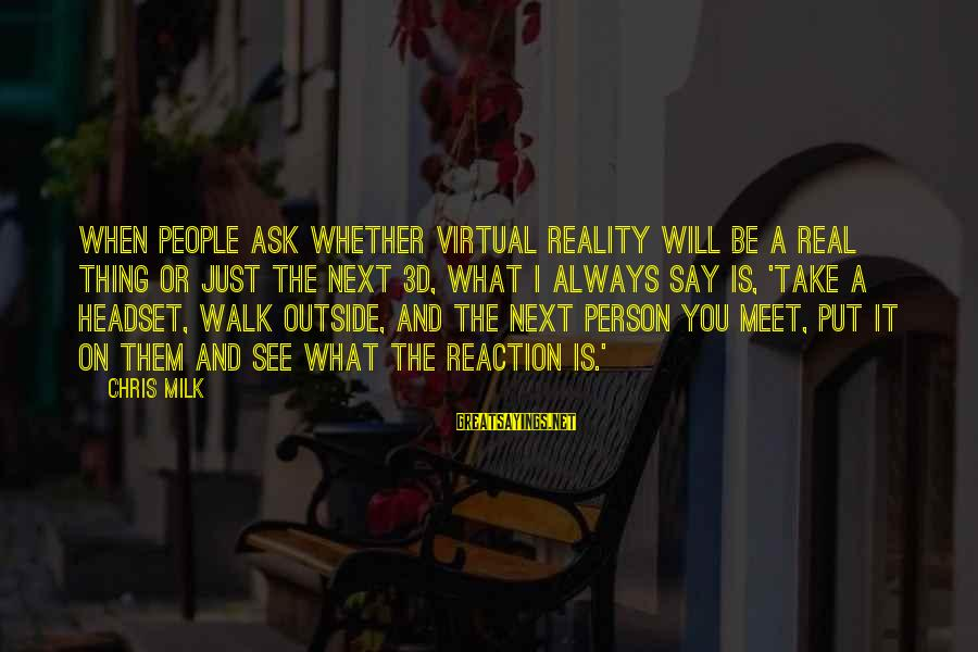 What You See On The Outside Sayings By Chris Milk: When people ask whether virtual reality will be a real thing or just the next