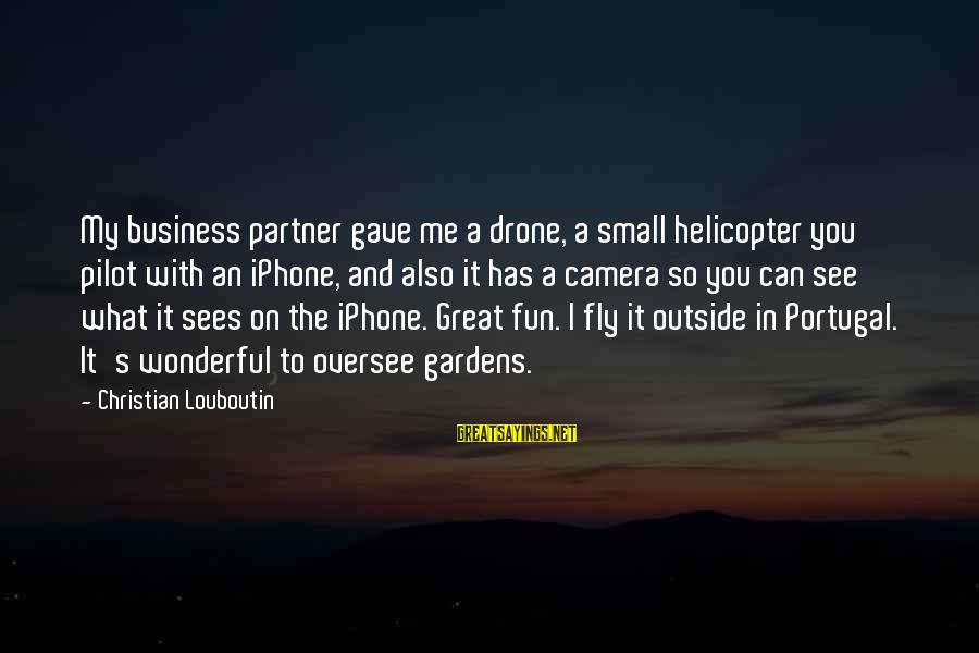 What You See On The Outside Sayings By Christian Louboutin: My business partner gave me a drone, a small helicopter you pilot with an iPhone,