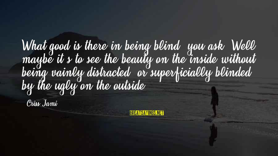What You See On The Outside Sayings By Criss Jami: What good is there in being blind, you ask? Well, maybe it's to see the
