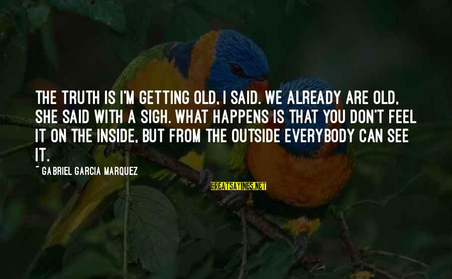 What You See On The Outside Sayings By Gabriel Garcia Marquez: The truth is I'm getting old, I said. We already are old, she said with