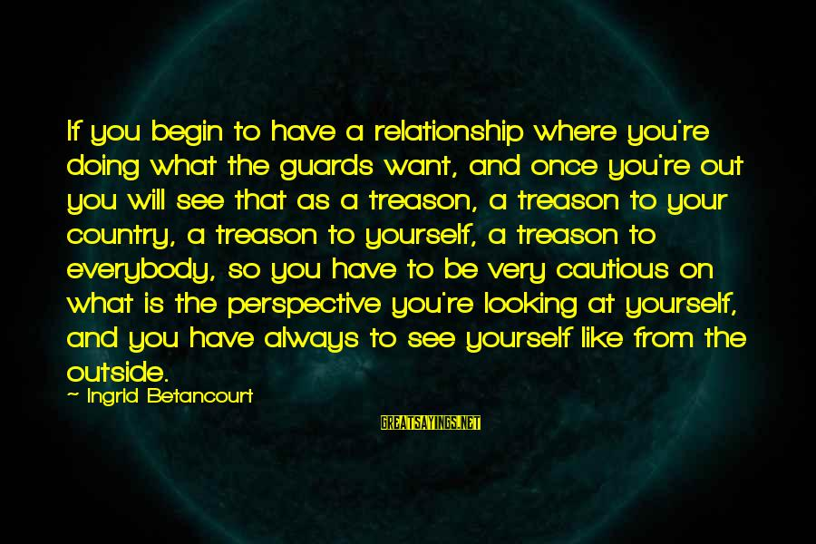 What You See On The Outside Sayings By Ingrid Betancourt: If you begin to have a relationship where you're doing what the guards want, and